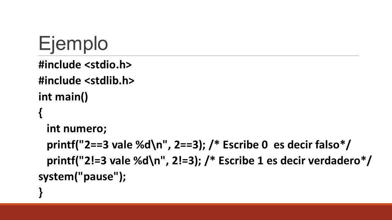Ejemplo #include int main() { int numero; printf( 2==3 vale %d\n , 2==3); /* Escribe 0 es decir falso*/ printf( 2!=3 vale %d\n , 2!=3); /* Escribe 1 es decir verdadero*/ system( pause ); }