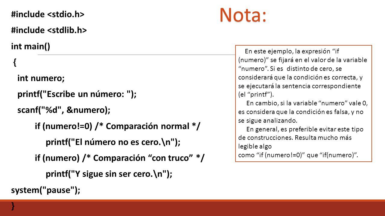 #include int main() { int numero; printf( Escribe un número: ); scanf( %d , &numero); if (numero!=0) /* Comparación normal */ printf( El número no es cero.\n ); if (numero) /* Comparación con truco */ printf( Y sigue sin ser cero.\n ); system( pause ); } En este ejemplo, la expresión if (numero) se fijará en el valor de la variable numero.