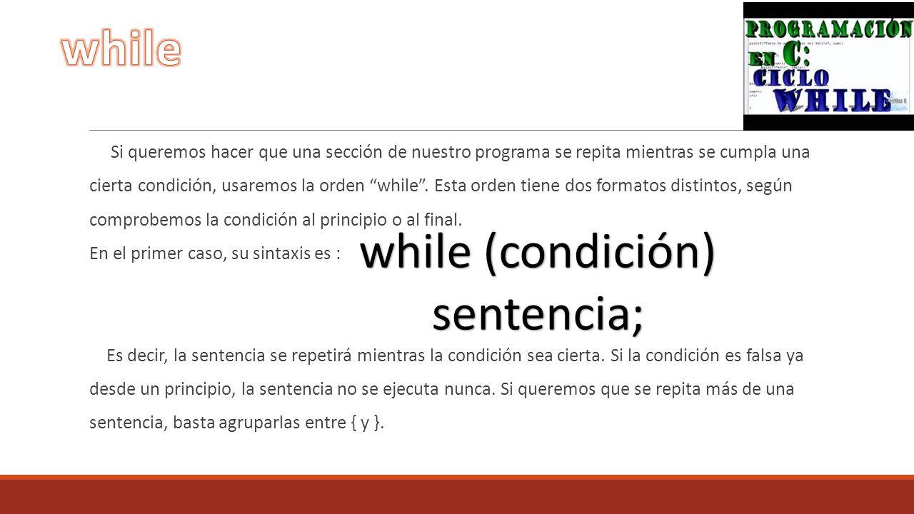 Si queremos hacer que una sección de nuestro programa se repita mientras se cumpla una cierta condición, usaremos la orden while. Esta orden tiene dos