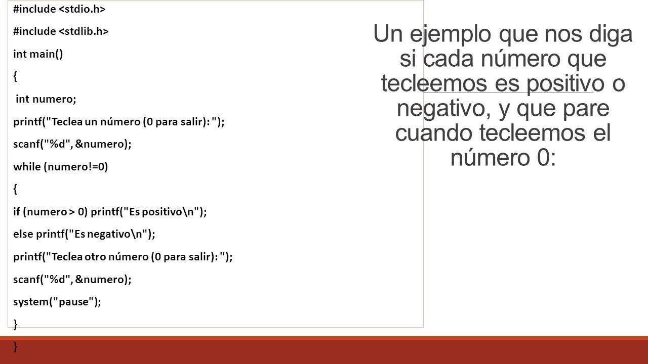 #include int main() { int numero; printf( Teclea un número (0 para salir): ); scanf( %d , &numero); while (numero!=0) { if (numero > 0) printf( Es positivo\n ); else printf( Es negativo\n ); printf( Teclea otro número (0 para salir): ); scanf( %d , &numero); system( pause ); } Un ejemplo que nos diga si cada número que tecleemos es positivo o negativo, y que pare cuando tecleemos el número 0: