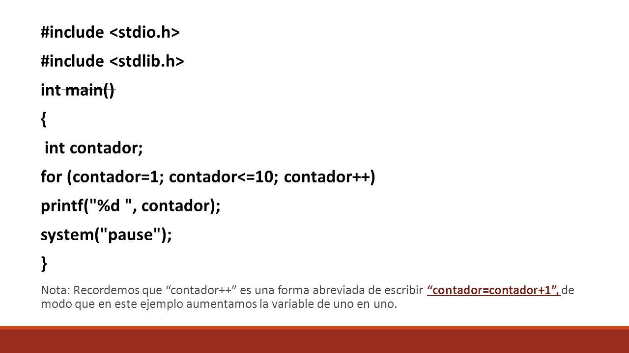 #include int main() { int contador; for (contador=1; contador<=10; contador++) printf( %d , contador); system( pause ); } Nota: Recordemos que contador++ es una forma abreviada de escribir contador=contador+1, de modo que en este ejemplo aumentamos la variable de uno en uno.