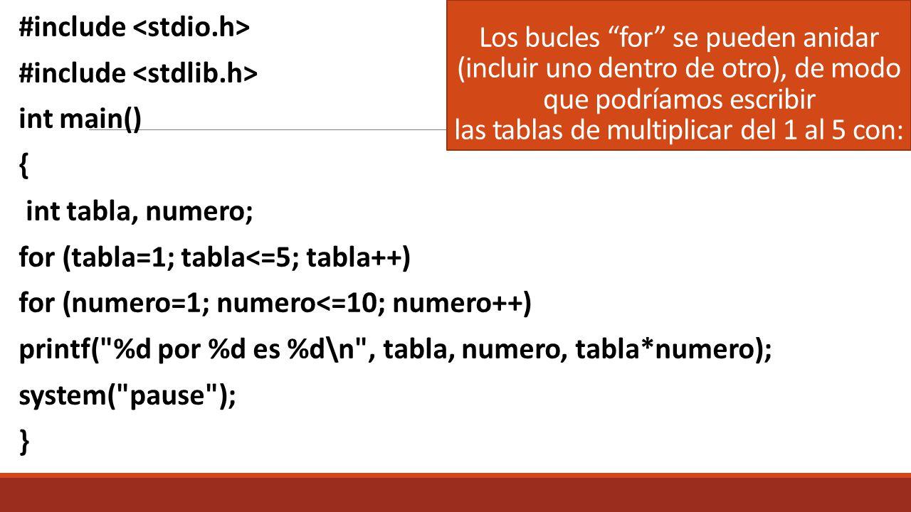 Los bucles for se pueden anidar (incluir uno dentro de otro), de modo que podríamos escribir las tablas de multiplicar del 1 al 5 con: #include int main() { int tabla, numero; for (tabla=1; tabla<=5; tabla++) for (numero=1; numero<=10; numero++) printf( %d por %d es %d\n , tabla, numero, tabla*numero); system( pause ); }