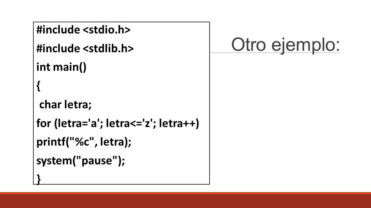 Otro ejemplo: #include int main() { char letra; for (letra= a ; letra<= z ; letra++) printf( %c , letra); system( pause ); }