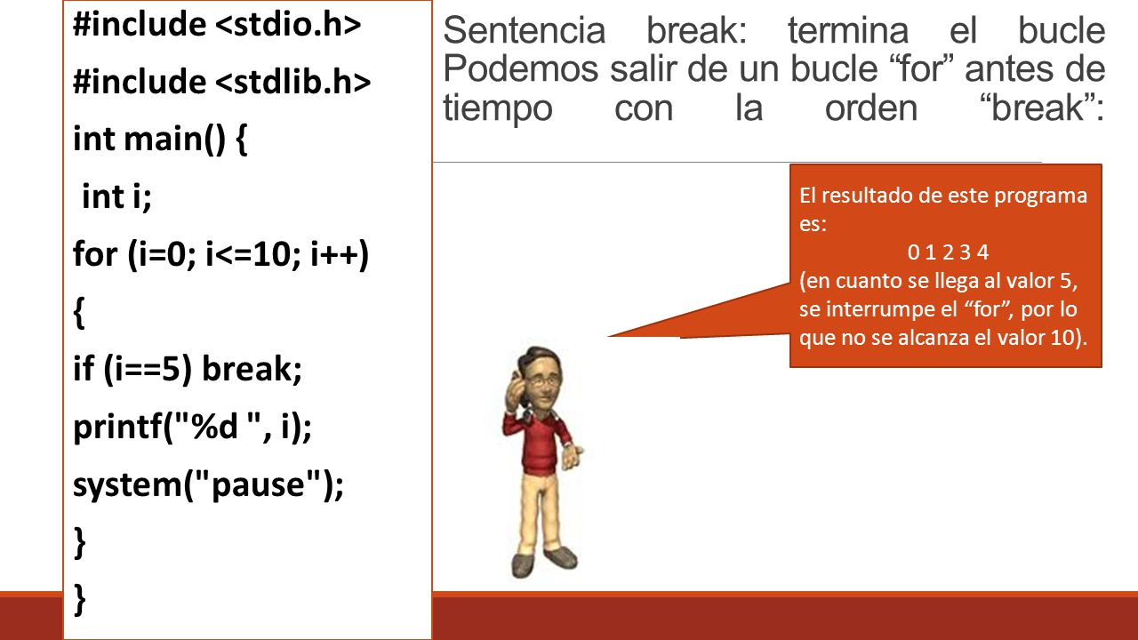 Sentencia break: termina el bucle Podemos salir de un bucle for antes de tiempo con la orden break: #include int main() { int i; for (i=0; i<=10; i++) { if (i==5) break; printf( %d , i); system( pause ); } El resultado de este programa es: 0 1 2 3 4 (en cuanto se llega al valor 5, se interrumpe el for, por lo que no se alcanza el valor 10).