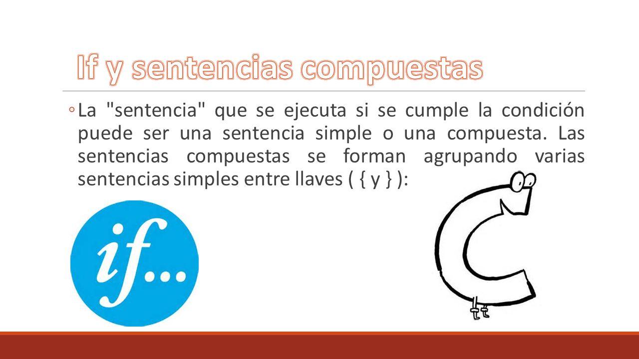 La sentencia que se ejecuta si se cumple la condición puede ser una sentencia simple o una compuesta.