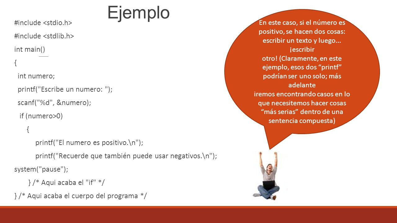 Ejemplo #include int main() { int numero; printf( Escribe un numero: ); scanf( %d , &numero); if (numero>0) { printf( El numero es positivo.\n ); printf( Recuerde que también puede usar negativos.\n ); system( pause ); } /* Aqui acaba el if */ } /* Aqui acaba el cuerpo del programa */ En este caso, si el número es positivo, se hacen dos cosas: escribir un texto y luego...