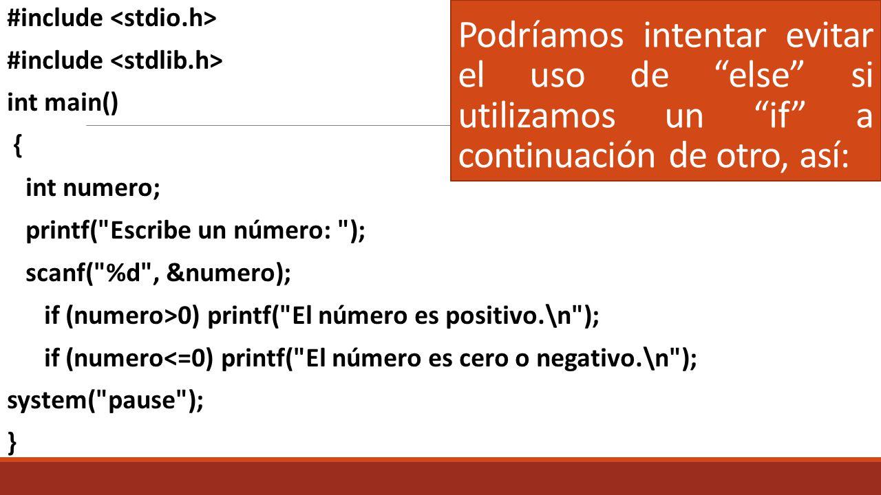 Otra forma: #include int main() { int numero; printf( Escriba un número: ); scanf( %d , &numero); if (numero < 0) printf( El número es negativo.\n ); else if (numero == 0) printf( El número es cero.\n ); else printf( El número es positivo.\n ); system( pause ); }
