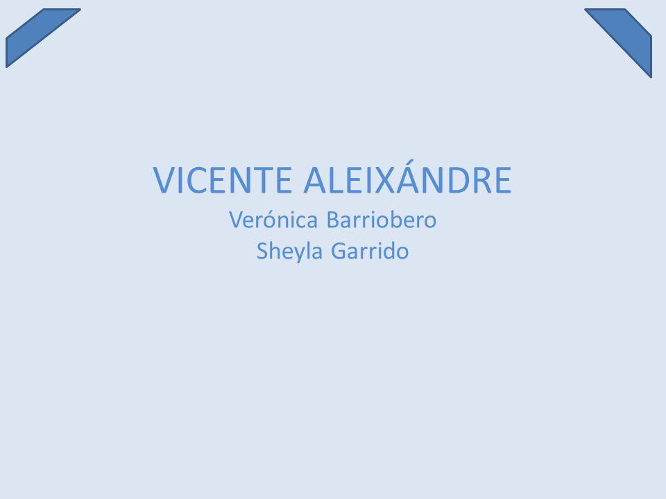 VICENTE ALEIXÁNDRE Verónica Barriobero Sheyla Garrido