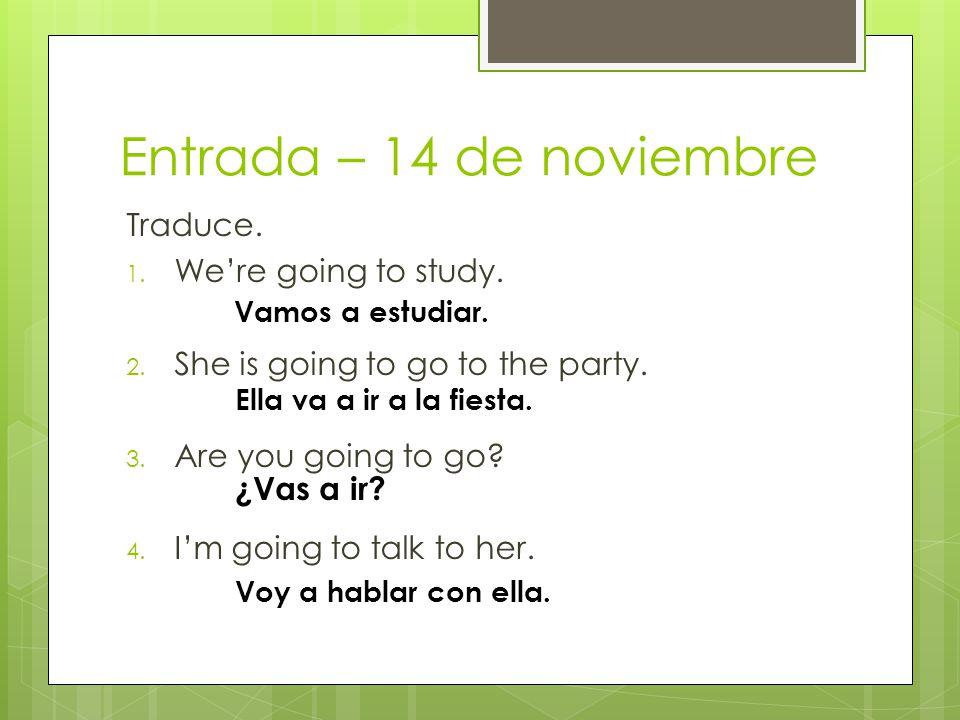 Entrada – 14 de noviembre Traduce. 1. Were going to study.