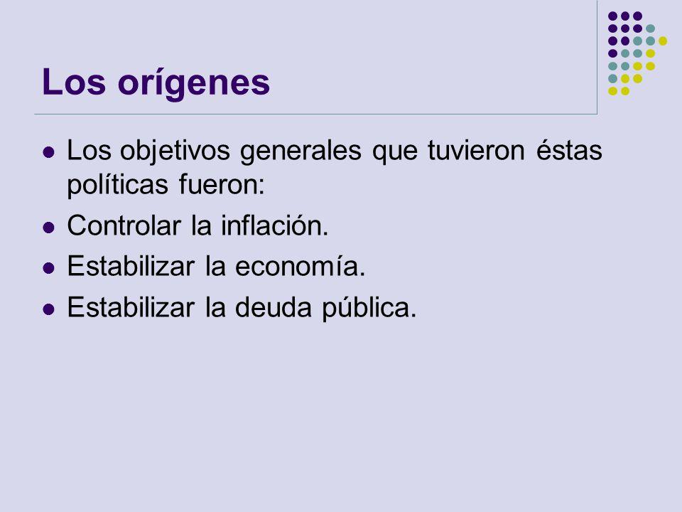 Los orígenes Los objetivos generales que tuvieron éstas políticas fueron: Controlar la inflación. Estabilizar la economía. Estabilizar la deuda públic