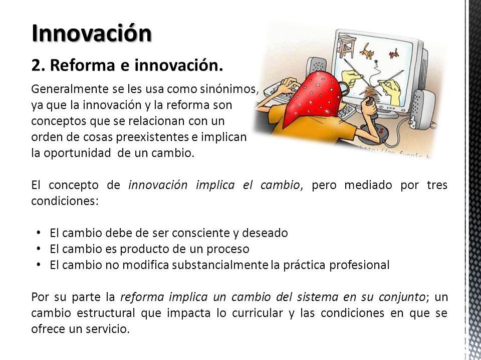 Innovación 2. Reforma e innovación. Generalmente se les usa como sinónimos, ya que la innovación y la reforma son conceptos que se relacionan con un o