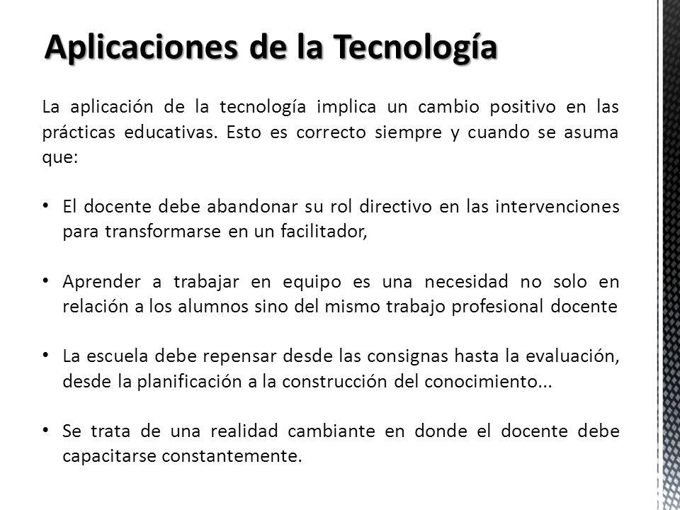 Aplicaciones de la Tecnología La aplicación de la tecnología implica un cambio positivo en las prácticas educativas. Esto es correcto siempre y cuando