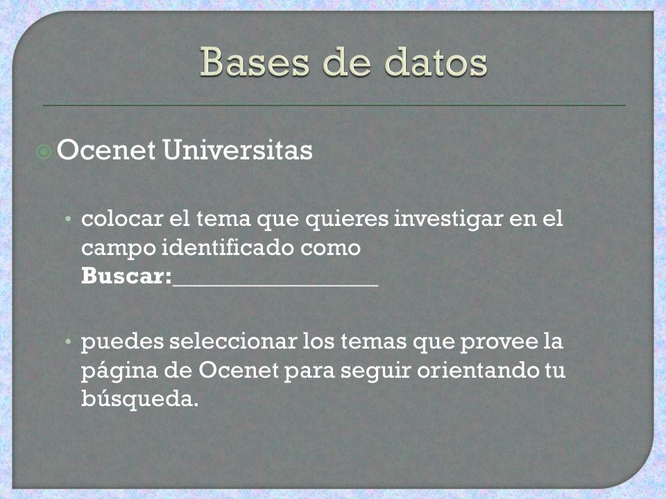 Ocenet Universitas colocar el tema que quieres investigar en el campo identificado como Buscar:_________________ puedes seleccionar los temas que provee la página de Ocenet para seguir orientando tu búsqueda.