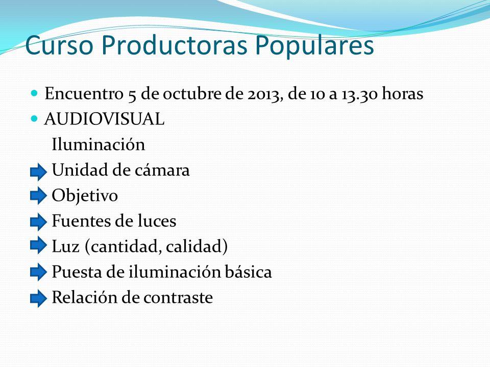 Curso Productoras Populares Encuentro 5 de octubre de 2013, de 10 a 13.30 horas AUDIOVISUAL Iluminación Unidad de cámara Objetivo Fuentes de luces Luz (cantidad, calidad) Puesta de iluminación básica Relación de contraste