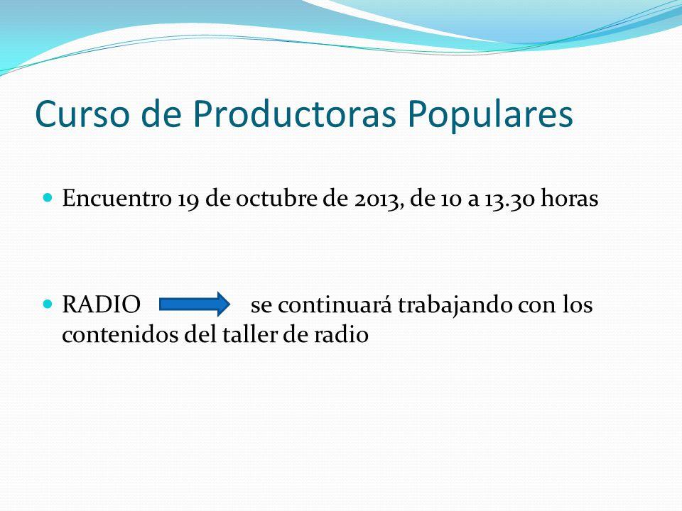 Curso de Productoras Populares Encuentro 19 de octubre de 2013, de 10 a 13.30 horas RADIO se continuará trabajando con los contenidos del taller de radio