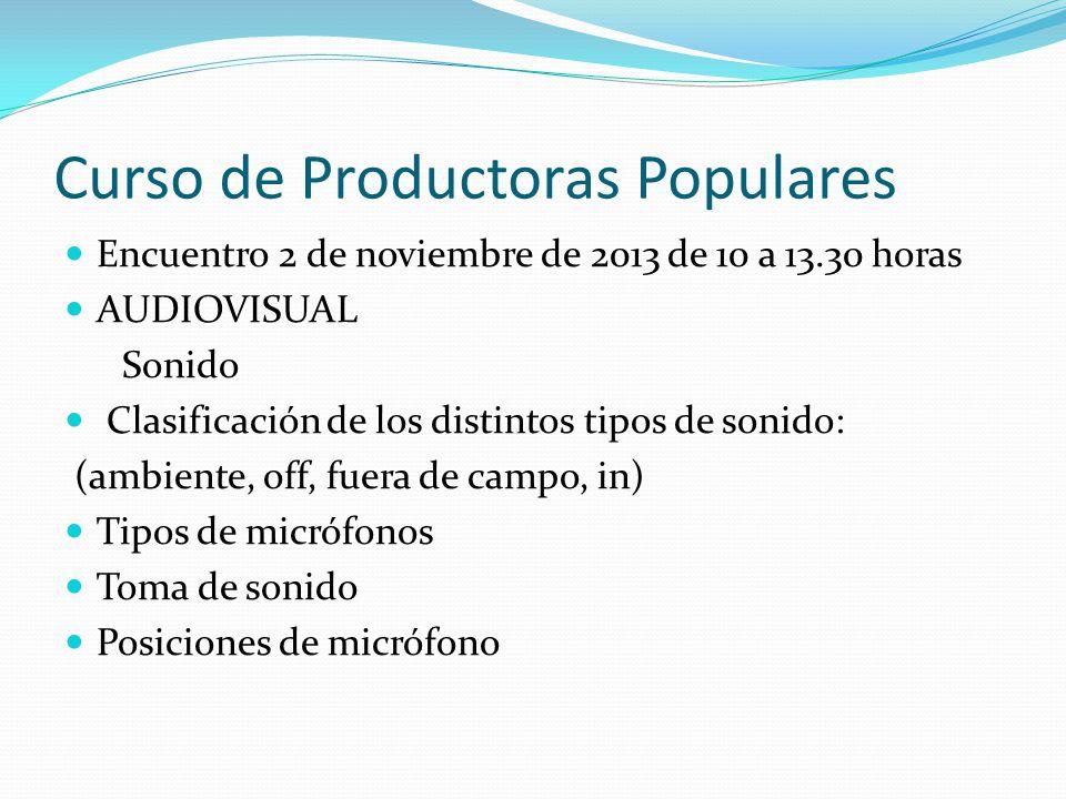 Curso de Productoras Populares Encuentro 2 de noviembre de 2013 de 10 a 13.30 horas AUDIOVISUAL Sonido Clasificación de los distintos tipos de sonido: (ambiente, off, fuera de campo, in) Tipos de micrófonos Toma de sonido Posiciones de micrófono