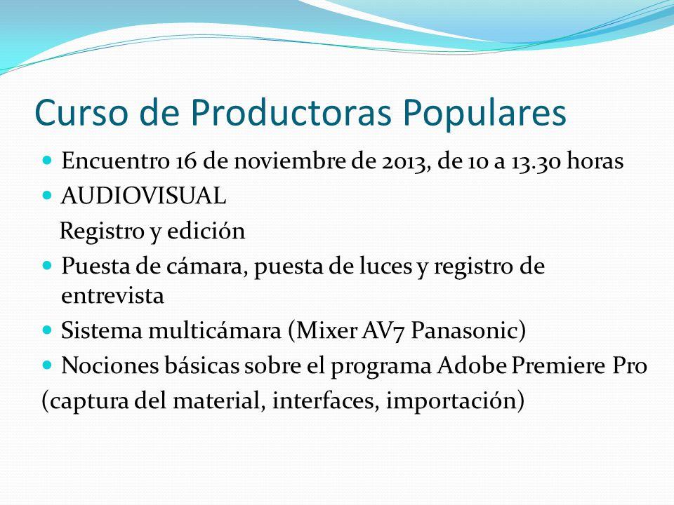 Curso de Productoras Populares Encuentro 16 de noviembre de 2013, de 10 a 13.30 horas AUDIOVISUAL Registro y edición Puesta de cámara, puesta de luces y registro de entrevista Sistema multicámara (Mixer AV7 Panasonic) Nociones básicas sobre el programa Adobe Premiere Pro (captura del material, interfaces, importación)