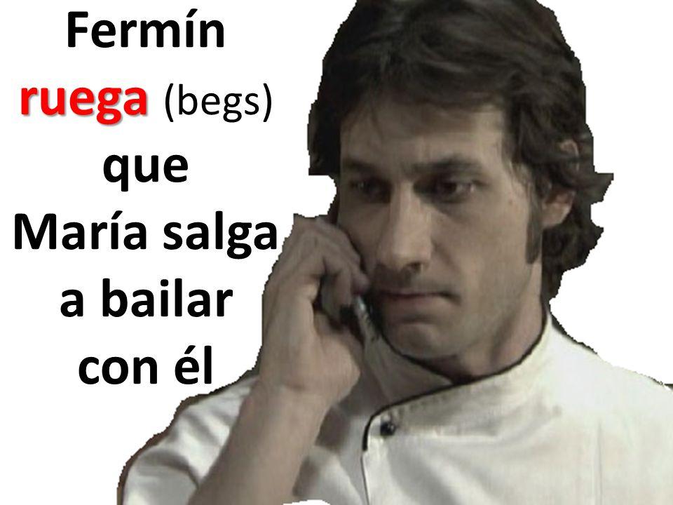 ruega Fermín ruega (begs) que María salga a bailar con él