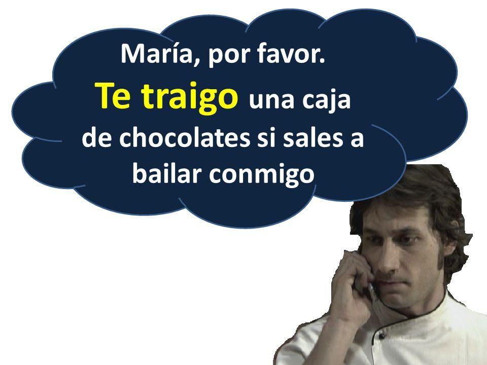 María, por favor. Te traigo una caja de chocolates si sales a bailar conmigo