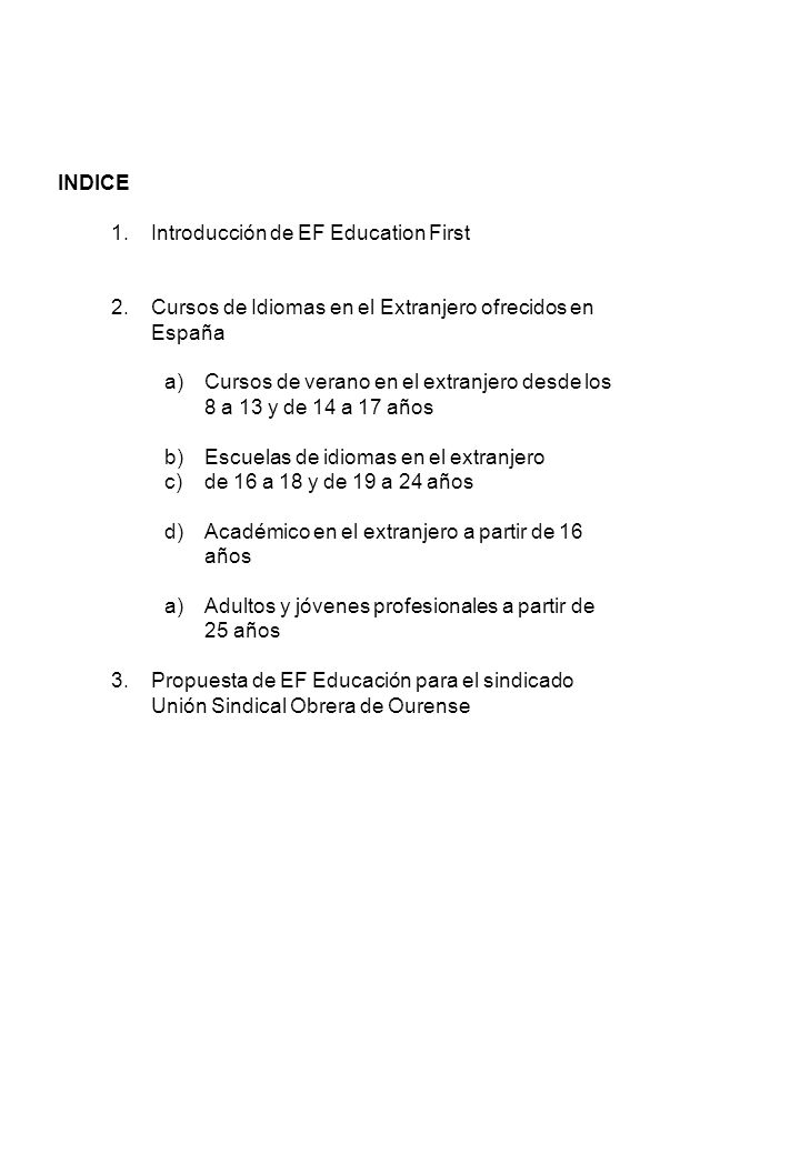 INDICE 1.Introducción de EF Education First 2.Cursos de Idiomas en el Extranjero ofrecidos en España a)Cursos de verano en el extranjero desde los 8 a 13 y de 14 a 17 años b)Escuelas de idiomas en el extranjero c)de 16 a 18 y de 19 a 24 años d)Académico en el extranjero a partir de 16 años a)Adultos y jóvenes profesionales a partir de 25 años 3.Propuesta de EF Educación para el sindicado Unión Sindical Obrera de Ourense