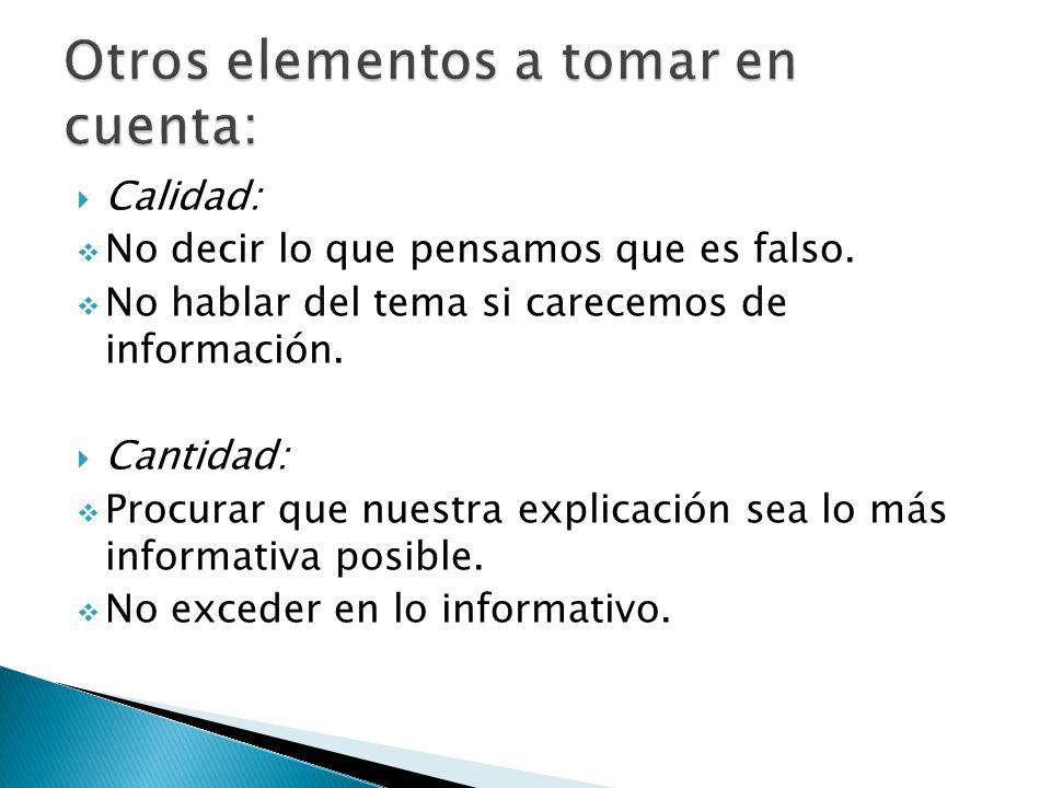 Calidad: No decir lo que pensamos que es falso. No hablar del tema si carecemos de información. Cantidad: Procurar que nuestra explicación sea lo más
