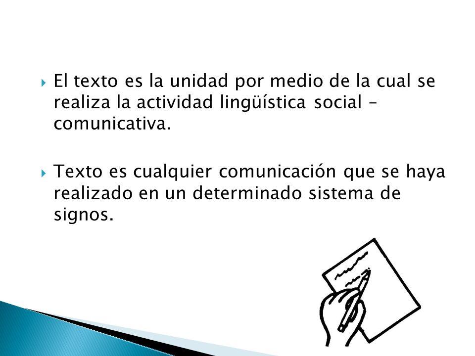 El texto es la unidad por medio de la cual se realiza la actividad lingüística social – comunicativa. Texto es cualquier comunicación que se haya real