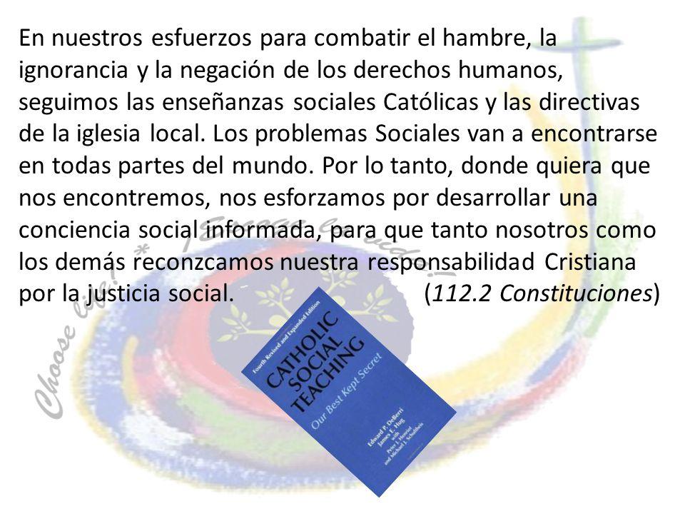 En nuestros esfuerzos para combatir el hambre, la ignorancia y la negación de los derechos humanos, seguimos las enseñanzas sociales Católicas y las d