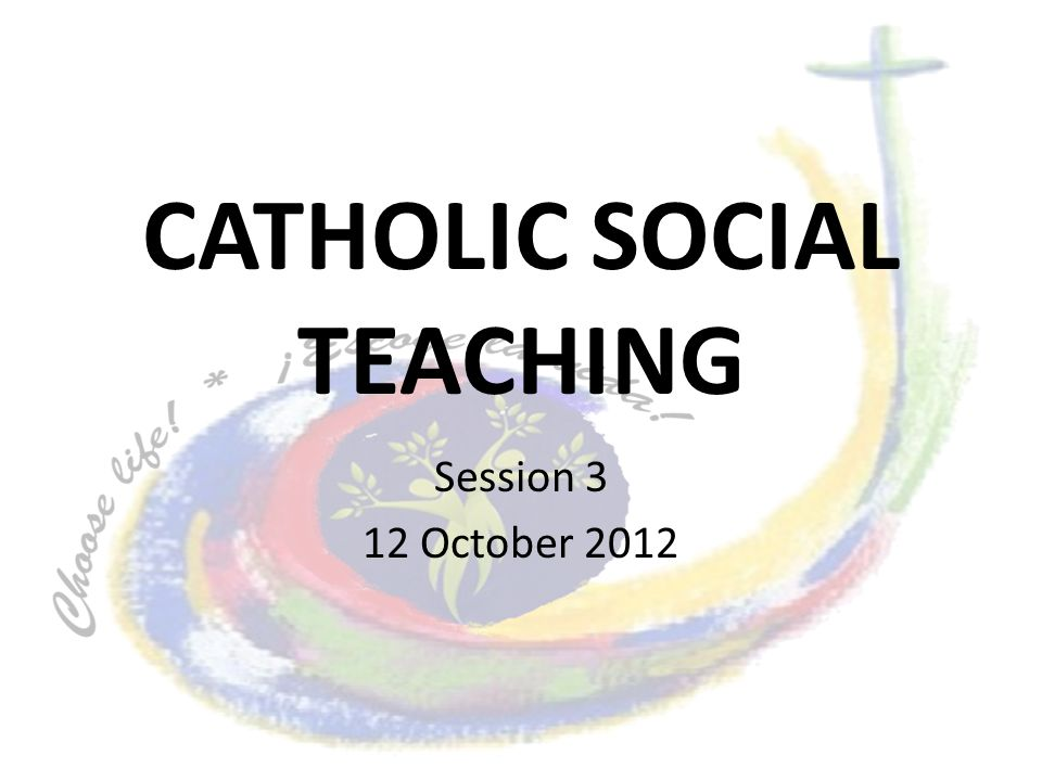 CATHOLIC SOCIAL TEACHING Session 3 12 October 2012