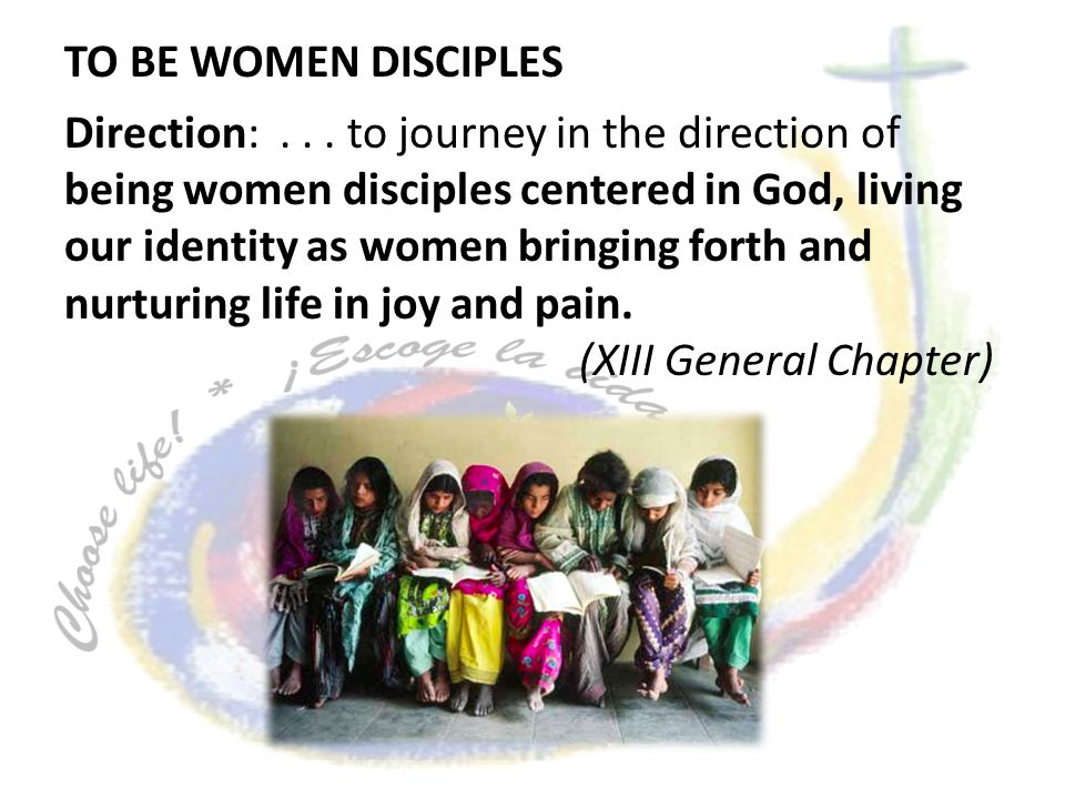 Direction:... to journey in the direction of being women disciples centered in God, living our identity as women bringing forth and nurturing life in