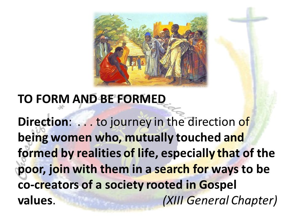 Direction:... to journey in the direction of being women who, mutually touched and formed by realities of life, especially that of the poor, join with