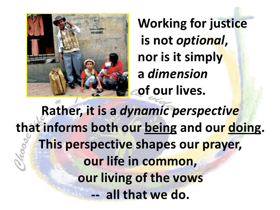Working for justice is not optional, nor is it simply a dimension of our lives. Rather, it is a dynamic perspective that informs both our being and ou