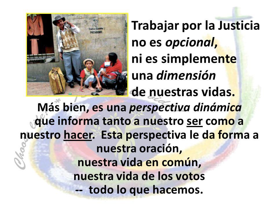 Trabajar por la Justicia no es opcional, ni es simplemente una dimensión de nuestras vidas. Más bien, es una perspectiva dinámica que informa tanto a