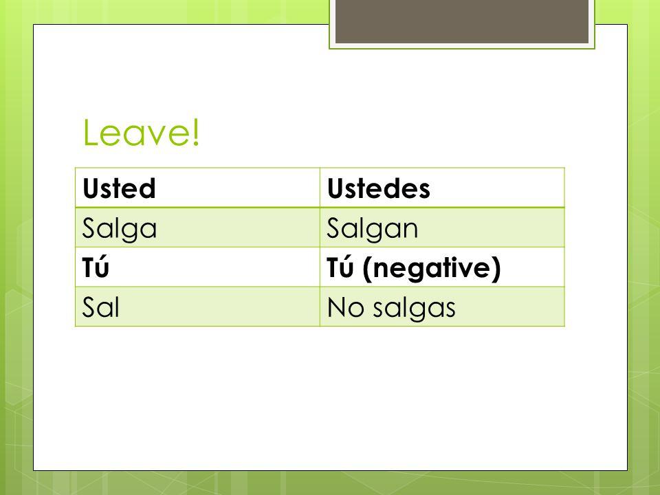 Leave! UstedUstedes SalgaSalgan TúTú (negative) SalNo salgas