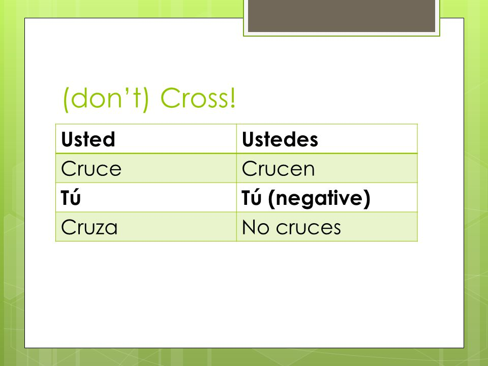 (dont) Cross! UstedUstedes CruceCrucen TúTú (negative) CruzaNo cruces