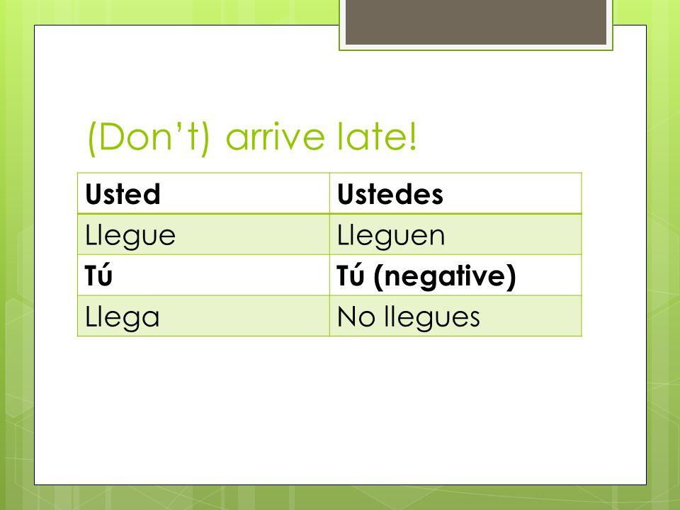 (Dont) arrive late! UstedUstedes LlegueLleguen TúTú (negative) LlegaNo llegues