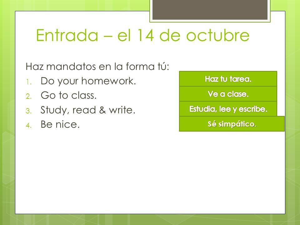 Entrada – el 14 de octubre Haz mandatos en la forma tú: 1. Do your homework. 2. Go to class. 3. Study, read & write. 4. Be nice. Sé simpático.