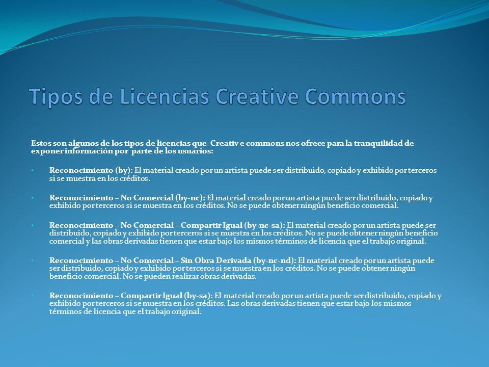 Estos son algunos de los tipos de licencias que Creativ e commons nos ofrece para la tranquilidad de exponer información por parte de los usuarios: Reconocimiento (by): El material creado por un artista puede ser distribuido, copiado y exhibido por terceros si se muestra en los créditos.