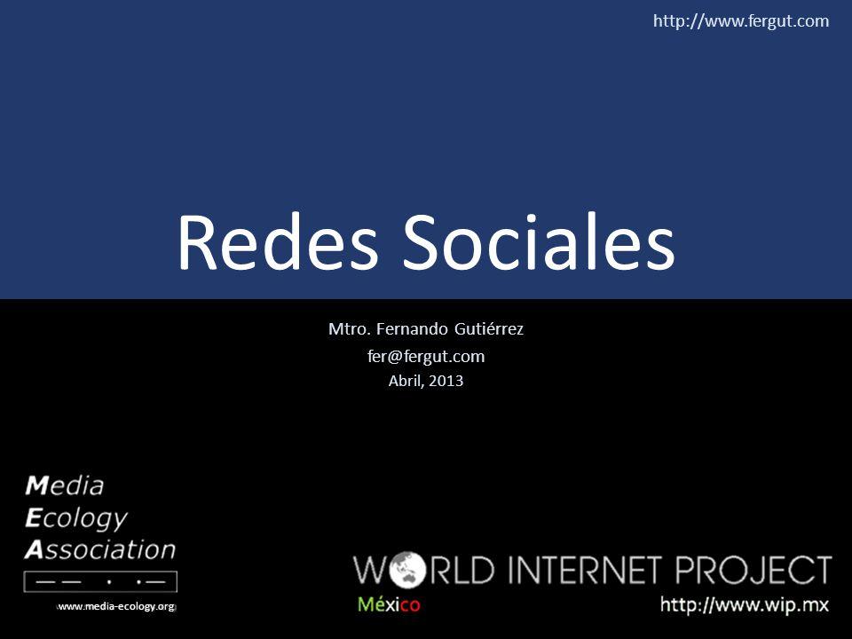 Mtro. Fernando Gutiérrez fer@fergut.com Abril, 2013 www.media-ecology.org http://www.fergut.com Redes Sociales