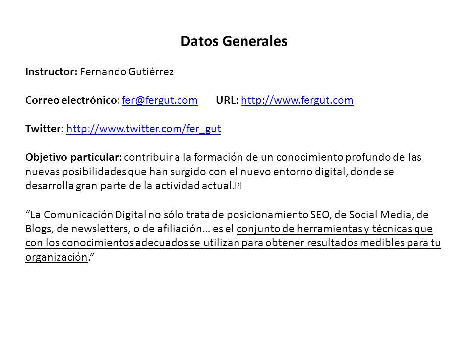 Datos Generales Instructor: Fernando Gutiérrez Correo electrónico: fer@fergut.com URL: http://www.fergut.comfer@fergut.comhttp://www.fergut.com Twitter: http://www.twitter.com/fer_guthttp://www.twitter.com/fer_gut Objetivo particular: contribuir a la formación de un conocimiento profundo de las nuevas posibilidades que han surgido con el nuevo entorno digital, donde se desarrolla gran parte de la actividad actual.