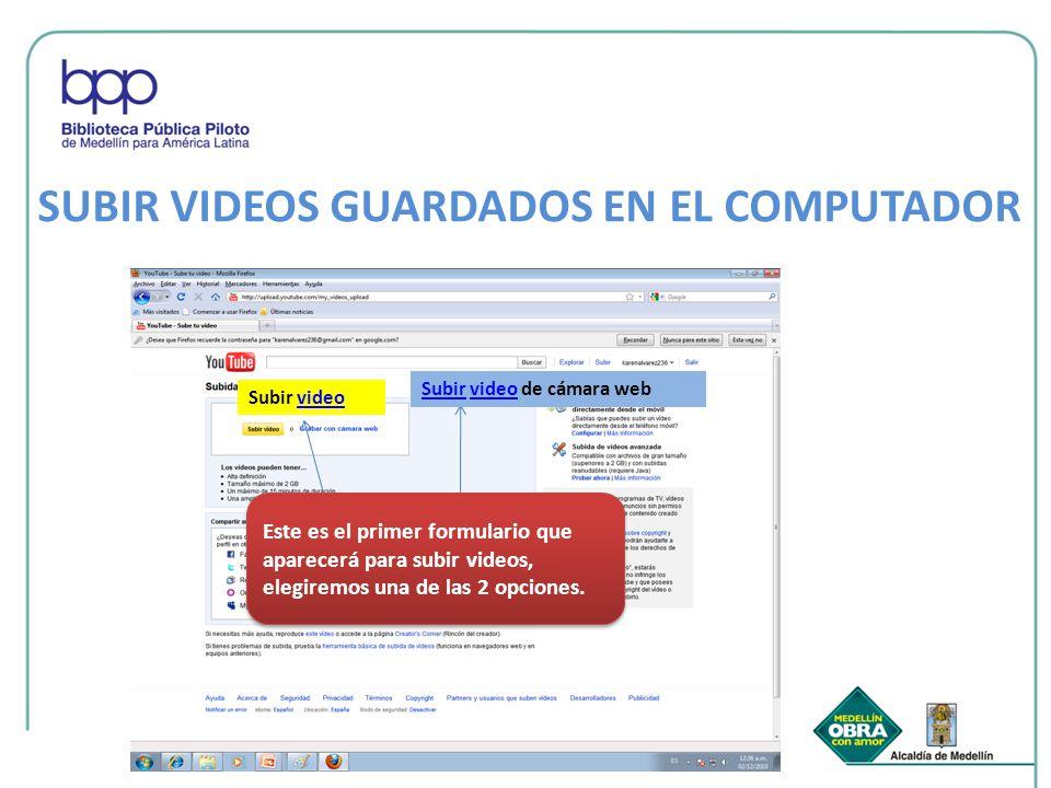 SUBIR VIDEOS GUARDADOS EN EL COMPUTADOR Subir videovideo SubirSubir video de cámara webvideo Este es el primer formulario que aparecerá para subir vid