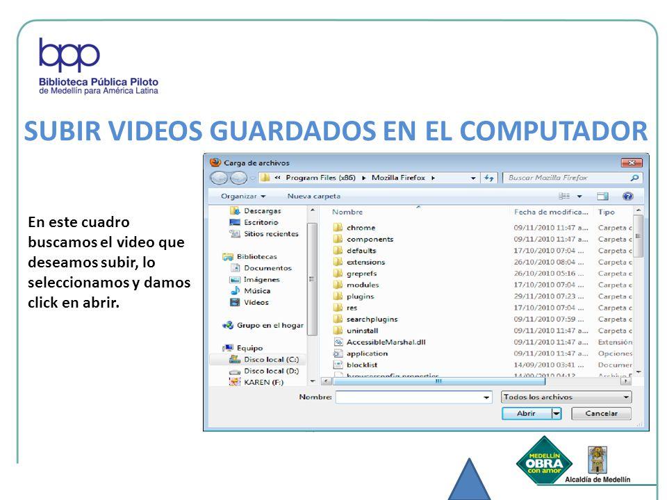 En este cuadro buscamos el video que deseamos subir, lo seleccionamos y damos click en abrir. SUBIR VIDEOS GUARDADOS EN EL COMPUTADOR