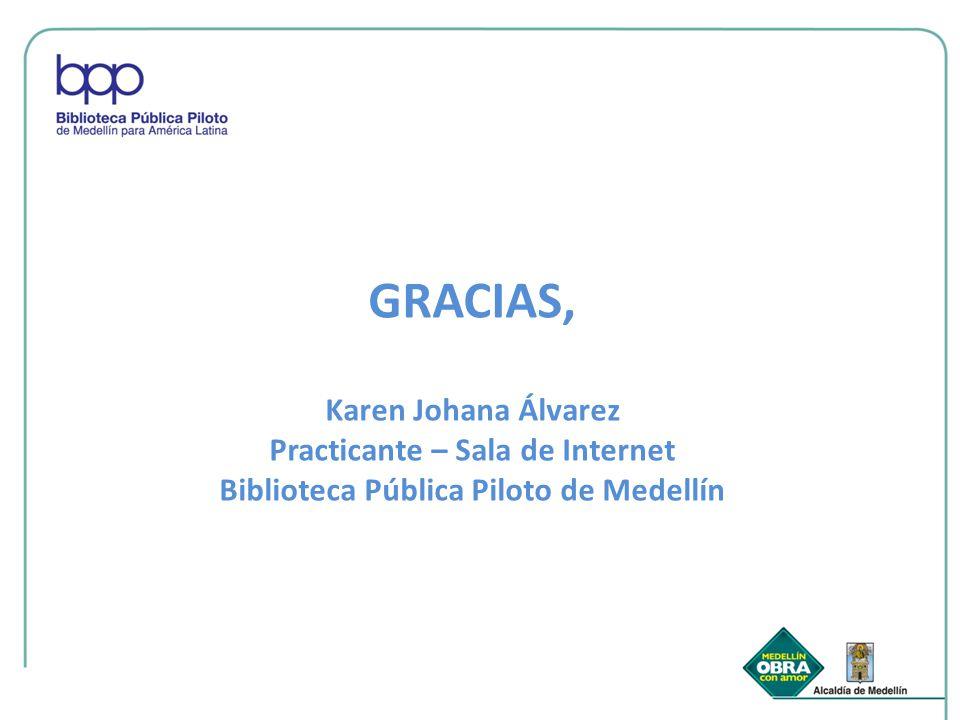 GRACIAS, Karen Johana Álvarez Practicante – Sala de Internet Biblioteca Pública Piloto de Medellín