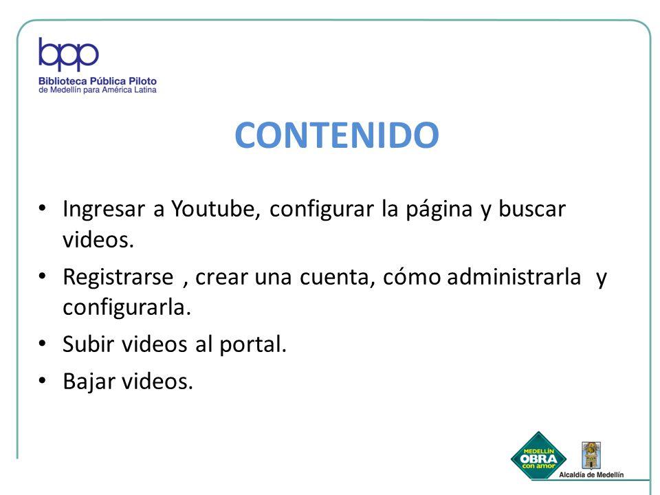 CONTENIDO Ingresar a Youtube, configurar la página y buscar videos. Registrarse, crear una cuenta, cómo administrarla y configurarla. Subir videos al