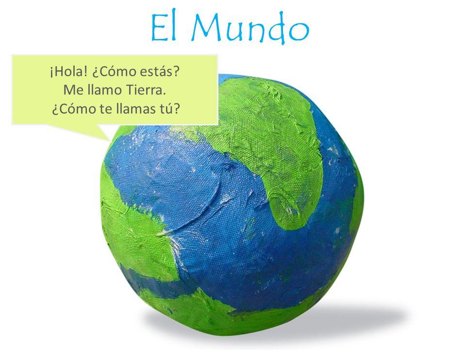 El Mundo ¡Hola! ¿Cómo estás? Me llamo Tierra. ¿Cómo te llamas tú?