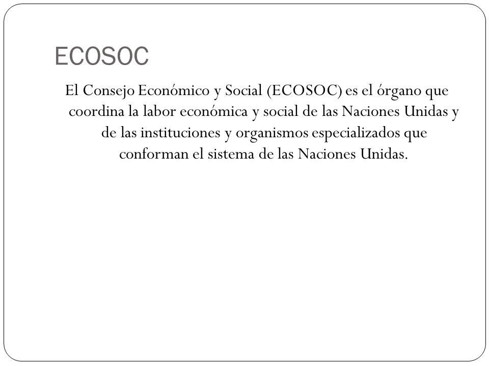 ECOSOC El Consejo Económico y Social (ECOSOC) es el órgano que coordina la labor económica y social de las Naciones Unidas y de las instituciones y or