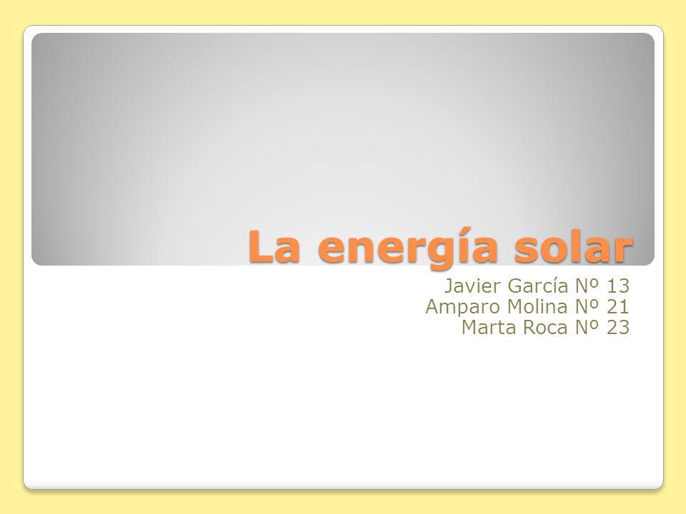 La energía solar Javier García Nº 13 Amparo Molina Nº 21 Marta Roca Nº 23