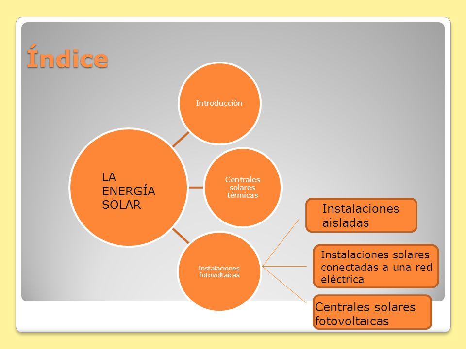 Índice Introducción Centrales solares térmicas Instalaciones fotovoltaicas LA ENERGÍA SOLAR Instalaciones solares conectadas a una red eléctrica Insta