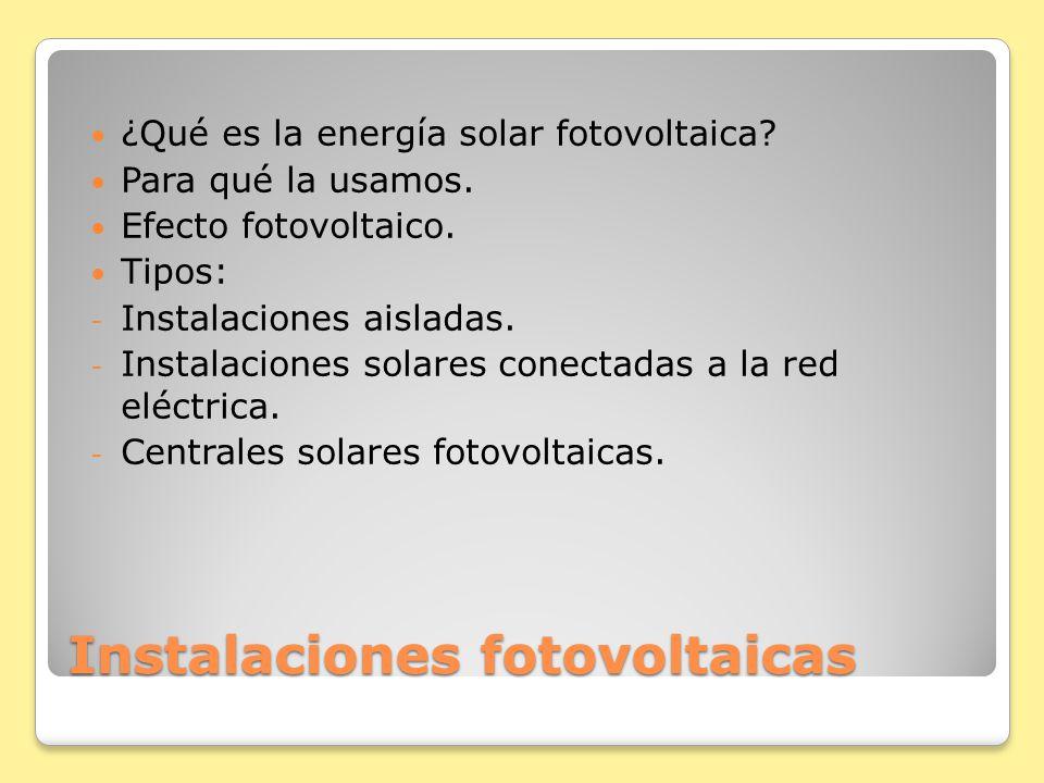 Instalaciones fotovoltaicas ¿Qué es la energía solar fotovoltaica? Para qué la usamos. Efecto fotovoltaico. Tipos: - Instalaciones aisladas. - Instala