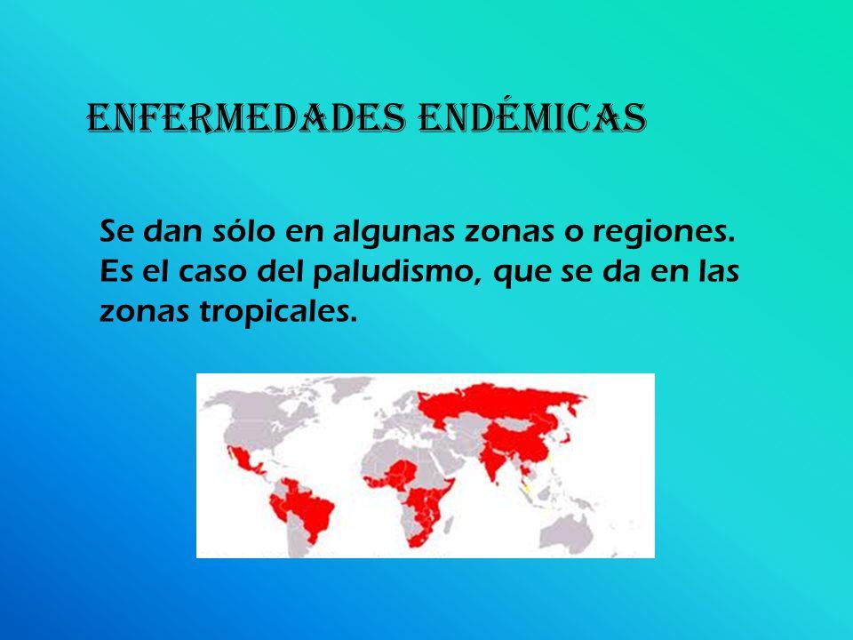 ENFERMEDADES endémicas Se dan sólo en algunas zonas o regiones. Es el caso del paludismo, que se da en las zonas tropicales.
