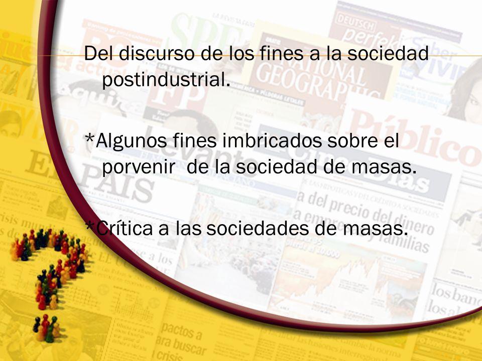 Del discurso de los fines a la sociedad postindustrial. *Algunos fines imbricados sobre el porvenir de la sociedad de masas. *Crítica a las sociedades
